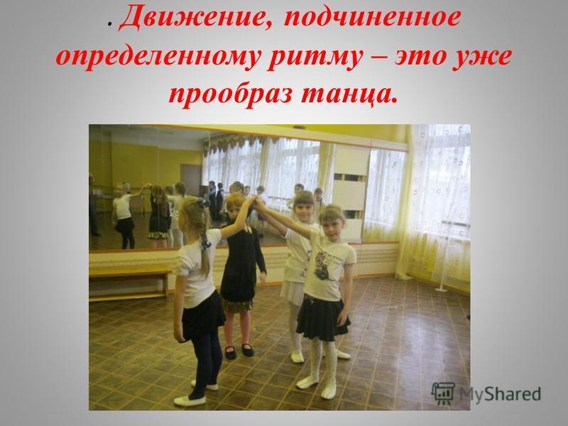 . Движение, подчиненное определенному ритму – это уже прообраз танца.