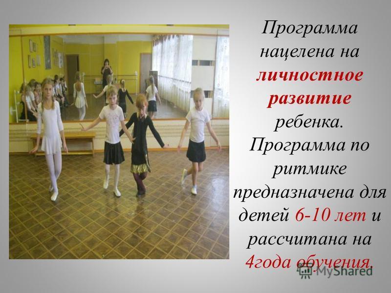 Программа нацелена на личностное развитие ребенка. Программа по ритмике предназначена для детей 6-10 лет и рассчитана на 4 года обучения.