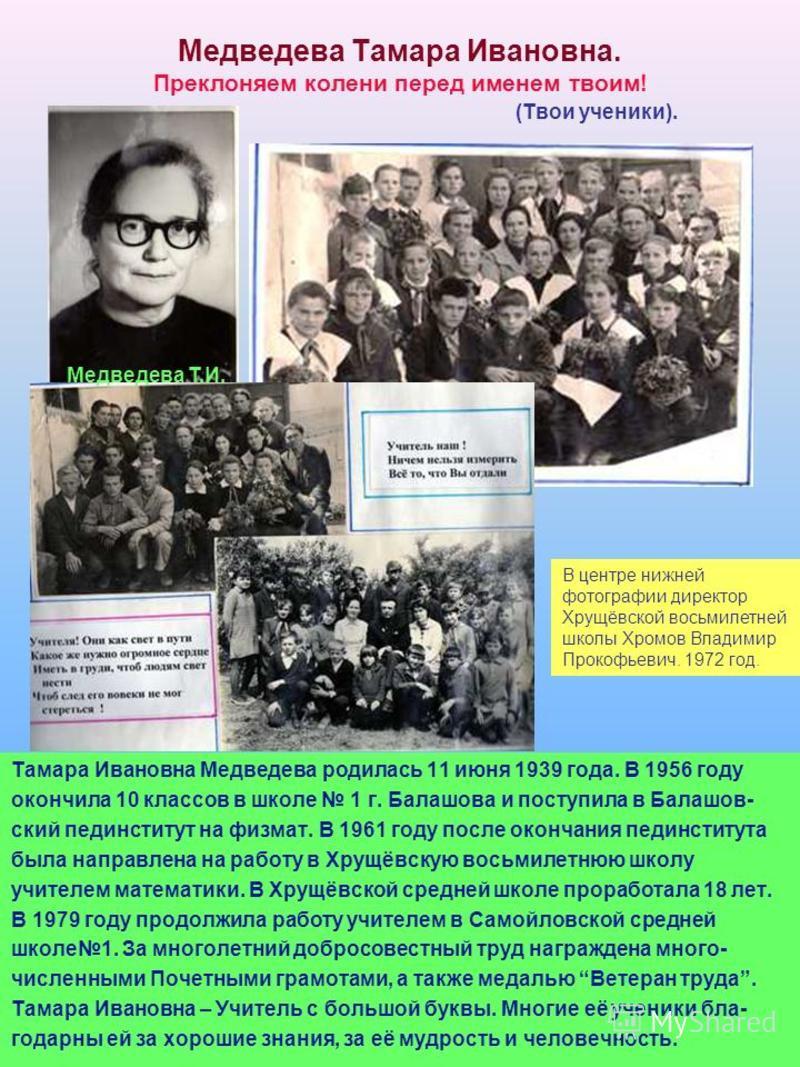 Медведева Тамара Ивановна. Преклоняем колени перед именем твоим! (Твои ученики). Тамара Ивановна Медведева родилась 11 июня 1939 года. В 1956 году окончила 10 классов в школе 1 г. Балашова и поступила в Балашов- ский пединститут на физмат. В 1961 год