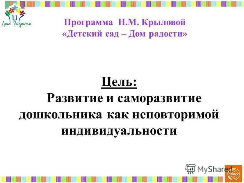 Программа Н.М. Крыловой «Детский сад – Дом радости» Цель: Развитие и саморазвитие дошкольника как неповторимой индивидуальности