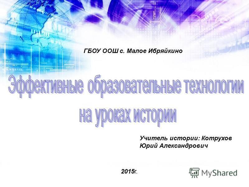 ГБОУ ООШ с. Малое Ибряйкино 2015 г. Учитель истории: Котрухов Юрий Александрович