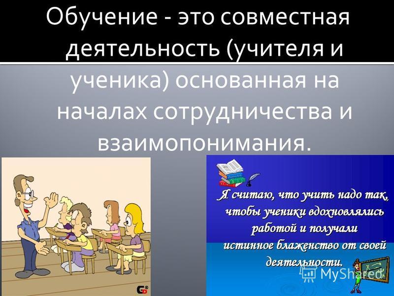 Обучение - это совместная деятельность (учителя и ученика) основанная на началах сотрудничества и взаимопонимания.