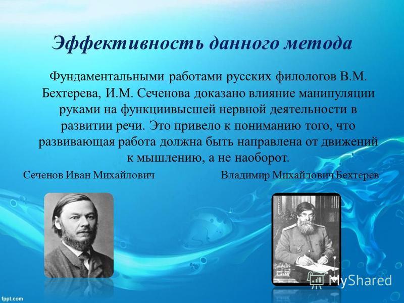 Эффективность данного метода Фундаментальными работами русских филологов В.М. Бехтерева, И.М. Сеченова доказано влияние манипуляции руками на функции высшей нервной деятельности в развитии речи. Это привело к пониманию того, что развивающая работа до
