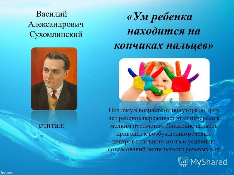 Василий Александрович Сухомлинский считал: «Ум ребенка находится на кончиках пальцев» Поэтому в возрасте от полутора до трех лет ребенок переживает этап интереса к мелким предметам. Движение пальцев приводит к возбуждению речевых центров головного мо