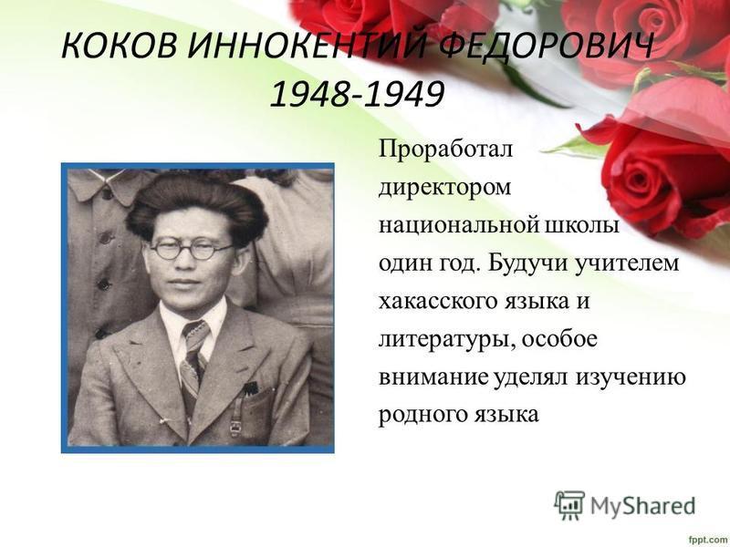 КОКОВ ИННОКЕНТИЙ ФЕДОРОВИЧ 1948-1949 Проработал директором национальной школы один год. Будучи учителем хакасского языка и литературы, особое внимание уделял изучению родного языка