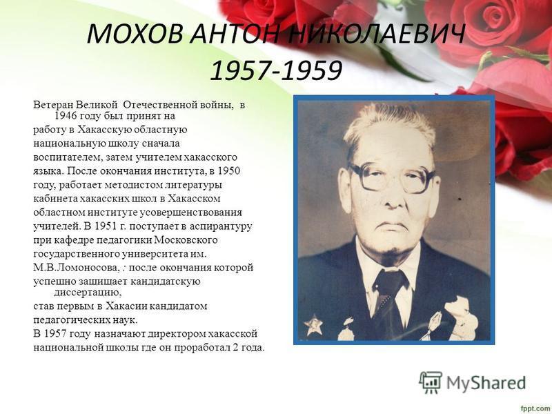 МОХОВ АНТОН НИКОЛАЕВИЧ 1957-1959 Ветеран Великой Отечественной войны, в 1946 году был принят на работу в Хакасскую областную национальную школу сначала воспитателем, затем учителем хакасского языка. После окончания института, в 1950 году, работает ме