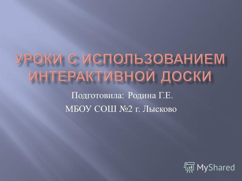 Подготовила : Родина Г. Е. МБОУ СОШ 2 г. Лысково