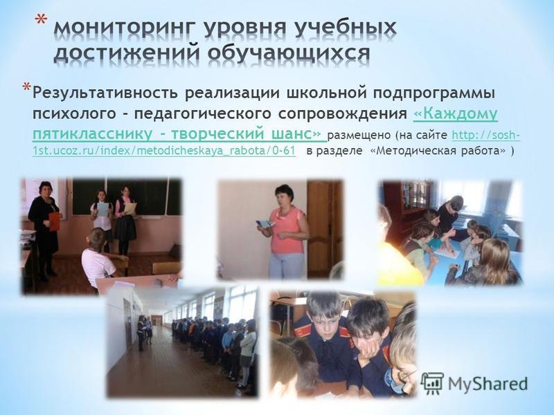 * Результативность реализации школьной подпрограммы психолого - педагогического сопровождения «Каждому пятикласснику - творческий шанс» размещено (на сайте http://sosh- 1st.ucoz.ru/index/metodicheskaya_rabota/0-61 в разделе «Методическая работа» )«Ка