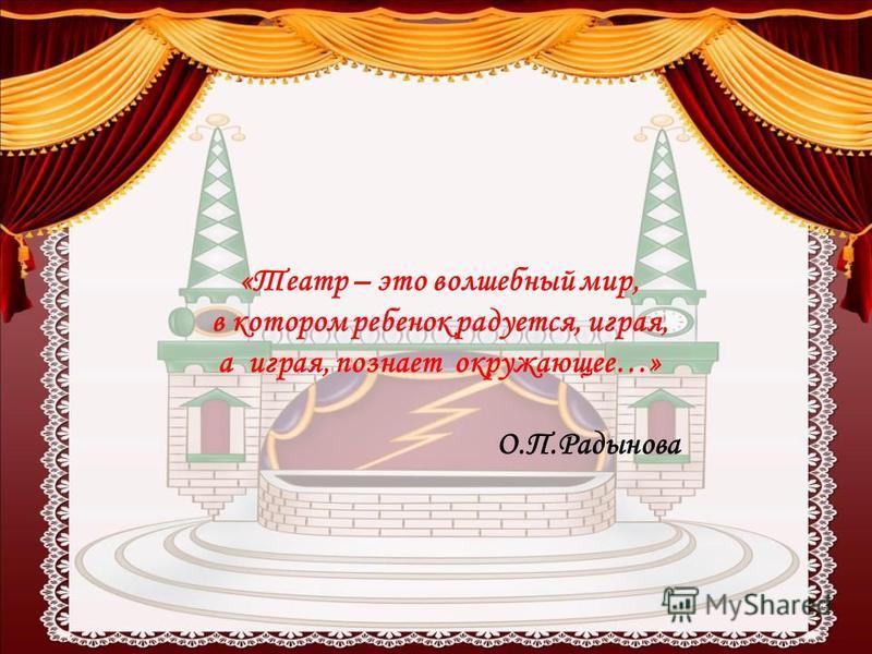 «Театр – это волшебный мир, в котором ребенок радуется, играя, а играя, познает окружающее…» О.П.Радынова