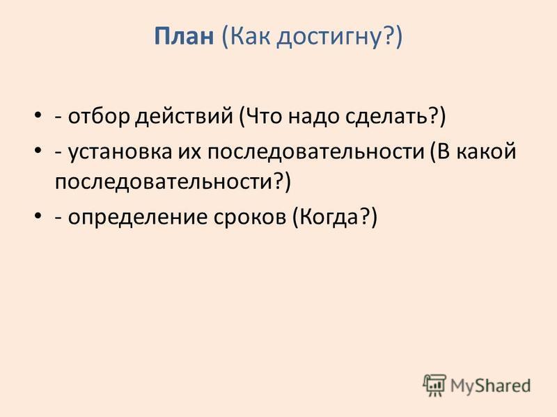 План (Как достигну?) - отбор действий (Что надо сделать?) - установка их последовательности (В какой последовательности?) - определение сроков (Когда?)
