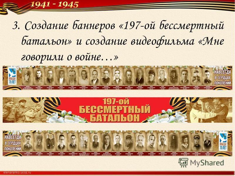 3. Создание баннеров «197-ой бессмертный батальон» и создание видеофильма «Мне говорили о войне…»