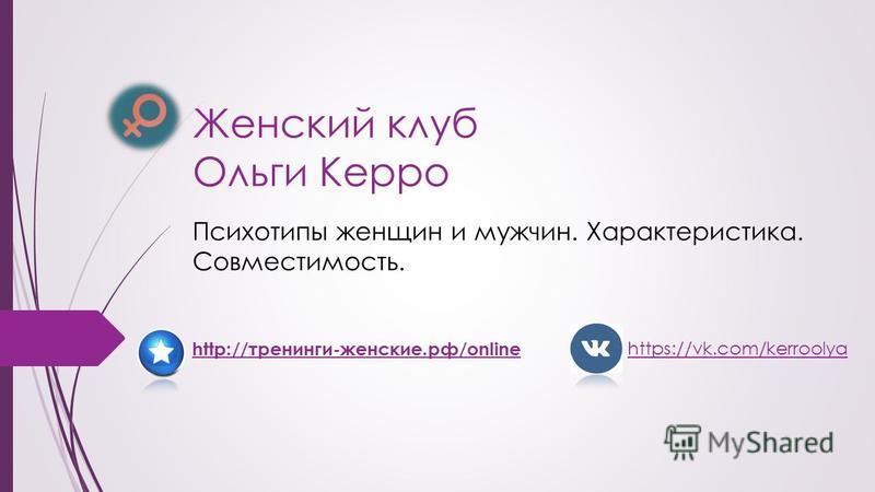 Женский клуб Ольги Керро Психотипы женщин и мужчин. Характеристика. Совместимость. http://тренинги-женские.рф/online https://vk.com/kerroolya