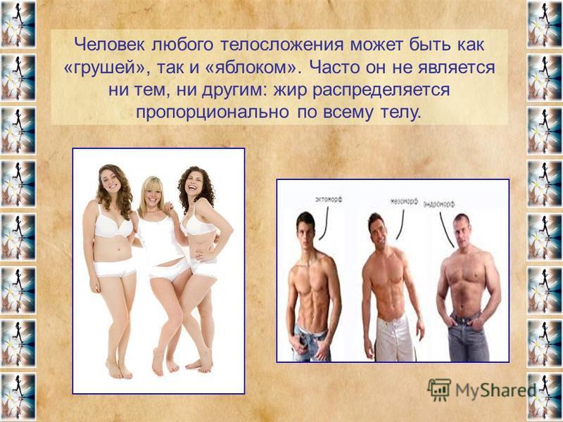 Человек любого телосложения может быть как «грушей», так и «яблоком». Часто он не является ни тем, ни другим: жир распределяется пропорционально по всему телу.