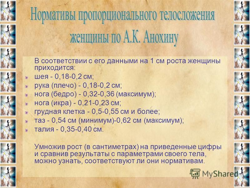 В соответствии с его данными на 1 см роста женщины приходится: шея - 0,18-0,2 см; рука (плечо) - 0,18-0,2 см; нога (бедро) - 0,32-0,36 (максимум); нога (икра) - 0,21-0,23 см; грудная клетка - 0,5-0,55 см и более; таз - 0,54 см (минимум)-0,62 см (макс