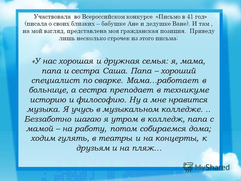 Участвовала во Всероссийском конкурсе «Письмо в 41 год» (писала о своих близких – бабушке Ане и дедушке Ване). И там, на мой взгляд, представлена моя гражданская позиция. Приведу лишь несколько строчек из этого письма: «У нас хорошая и дружная семья: