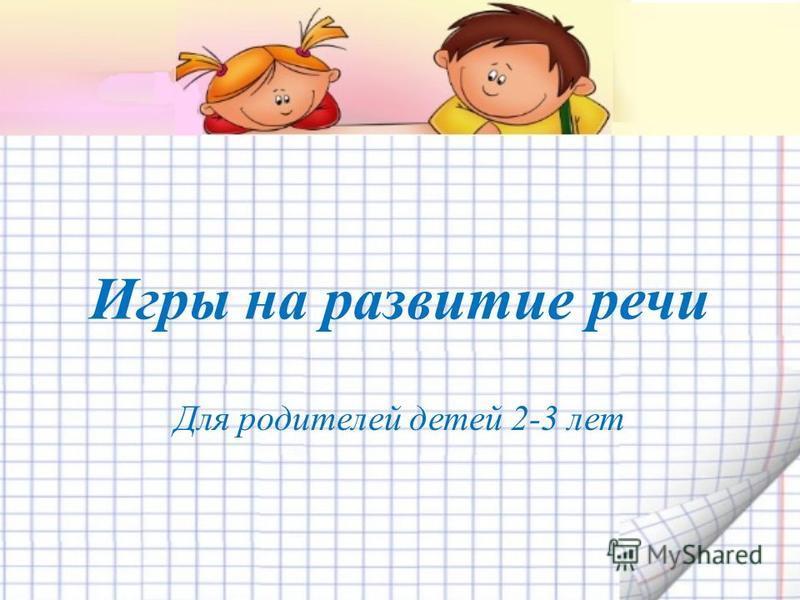 Игры на развитие речи Для родителей детей 2-3 лет