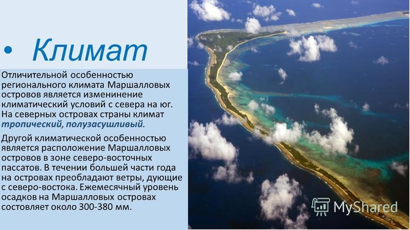 Климат Отличительной особенностью регионального климата Маршалловых островов является изменение климатический условий с севера на юг. На северных островах страны климат тропический, полузасушливый. Другой климатической особенностью является расположе