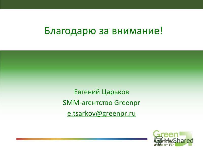 SMM-агентство GreenPR Евгений Царьков SMM-агентство Greenpr e.tsarkov@greenpr.ru Благодарю за внимание!