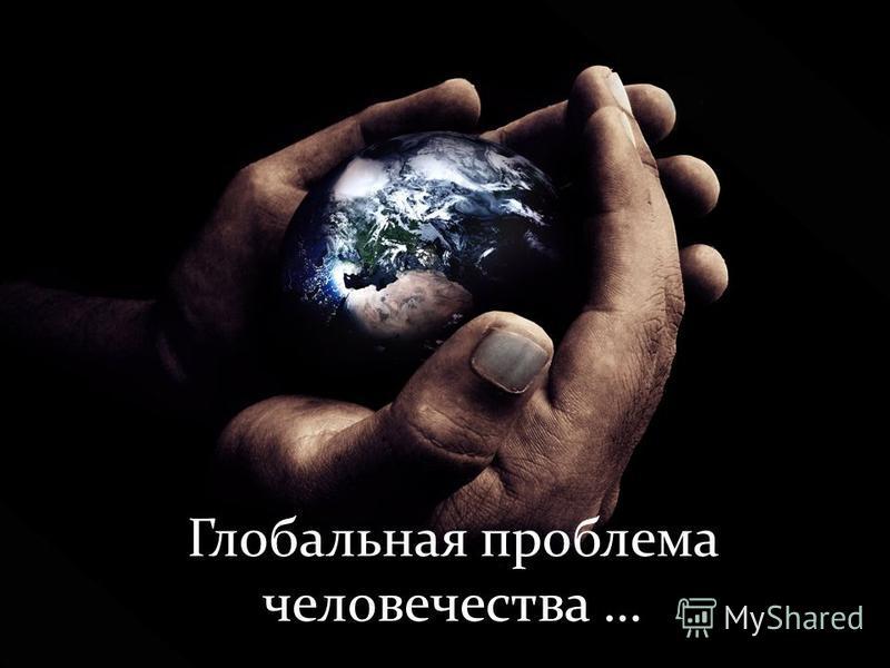 Глобальная проблема человечества …
