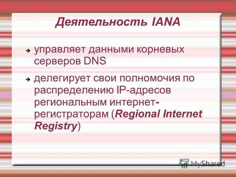 управляет данными корневых серверов DNS делегирует свои полномочия по распределению IP-адресов региональным интернет- регистраторам (Regional Internet Registry) Деятельность IANA