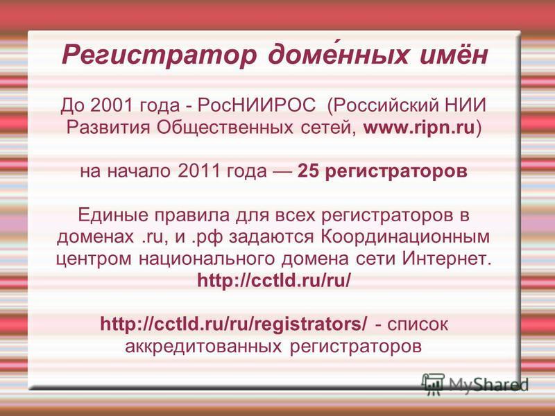 Регистратор доме́нных имён До 2001 года - РосНИИРОС (Российский НИИ Развития Общественных сетей, www.ripn.ru) на начало 2011 года 25 регистраторов Единые правила для всех регистраторов в доменах.ru, и.рф задаются Координационным центром национального