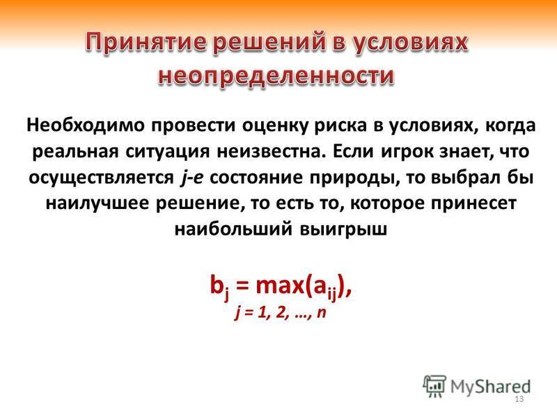 13 Необходимо провести оценку риска в условиях, когда реальная ситуация неизвестна. Если игрок знает, что осуществляется j-е состояние природы, то выбрал бы наилучшее решение, то есть то, которое принесет наибольший выигрыш b j = max(a ij ), j = 1, 2