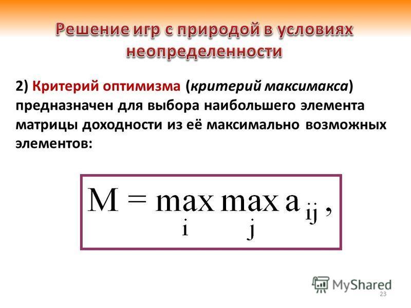 23 2) Критерий оптимизма (критерий максимакса) предназначен для выбора наибольшего элемента матрицы доходности из её максимально возможных элементов: