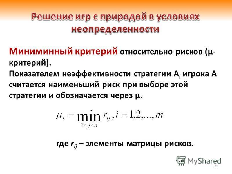 31 Миниминный критерий относительно рисков (μ- критерий). Показателем неэффективности стратегии А i игрока А считается наименьший риск при выборе этой стратегии и обозначается через μ. где r ij – элементы матрицы рисков.