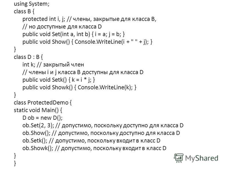 using System; class В { protected int i, j; // члены, закрытые для класса В, // но доступные для класса D public void Set(int a, int b) { i = a; j = b; } public void Show() { Console.WriteLine(i +