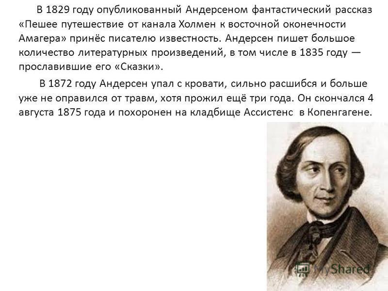 В 1829 году опубликованный Андерсеном фантастический рассказ «Пешее путешествие от канала Холмен к восточной оконечности Амагера» принёс писателю известность. Андерсен пишет большое количество литературных произведений, в том числе в 1835 году просла
