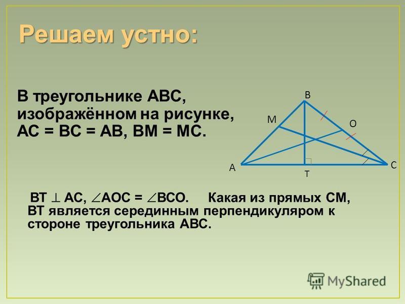 В треугольнике АВС, изображённом на рисунке, АС = ВС = АВ, ВМ = МС. Т С А В М О ВТ АС, АОС = ВСО. Какая из прямых СМ, ВТ является серединным перпендикуляром к стороне треугольника АВС.