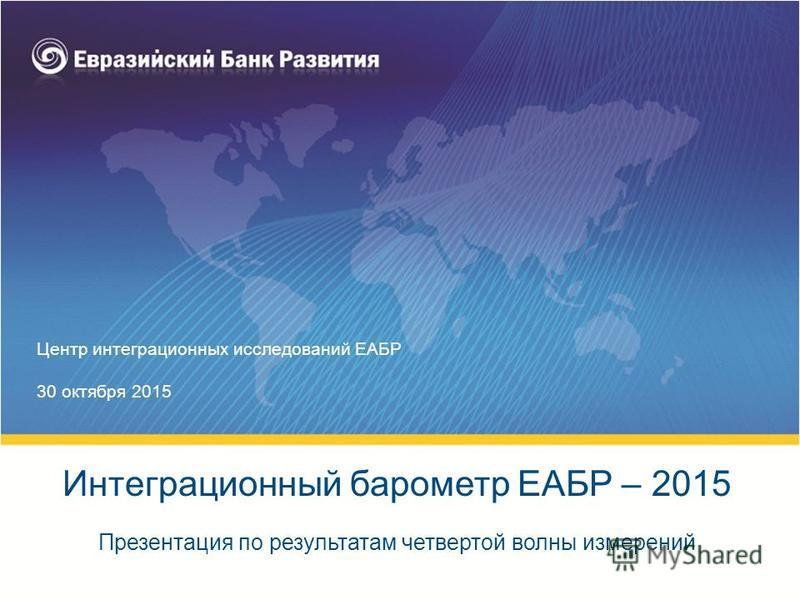Центр интеграционных исследований ЕАБР 30 октября 2015 Презентация по результатам четвертой волны измерений Интеграционный барометр ЕАБР – 2015
