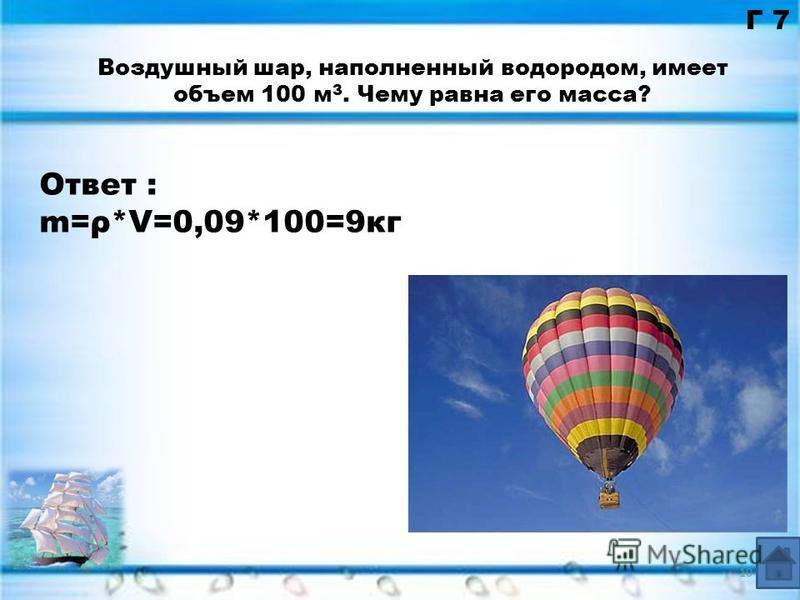 Ответ : m=ρ*V=0,09*100=9 кг Г 7 Воздушный шар, наполненный водородом, имеет объем 100 м 3. Чему равна его масса? 10
