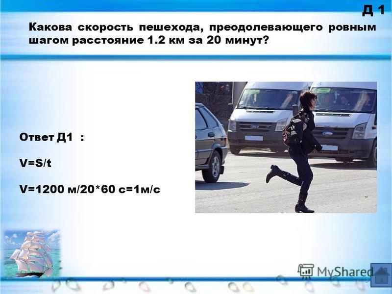 Д 1 Ответ Д1 : V=S/t V=1200 м/20*60 с=1 м/с Какова скорость пешехода, преодолевающего ровным шагом расстояние 1.2 км за 20 минут? 3