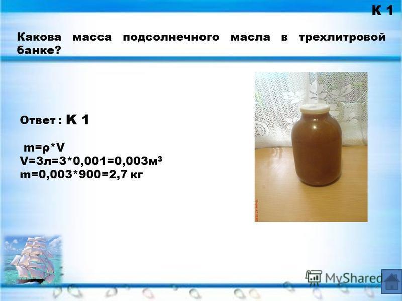 К 1 Ответ : K 1 m=ρ*V V=3 л=3*0,001=0,003 м 3 m=0,003*900=2,7 кг Какова масса подсолнечного масла в трехлитровой банке? 4