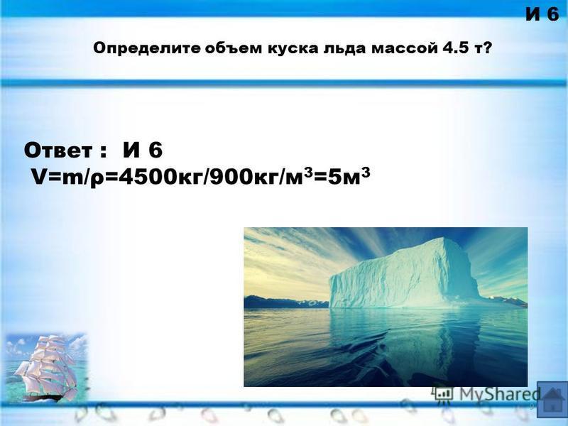 Ответ : И 6 V=m/ρ=4500 кг/900 кг/м 3 =5 м 3 И 6 Определите объем куска льда массой 4.5 т? 9