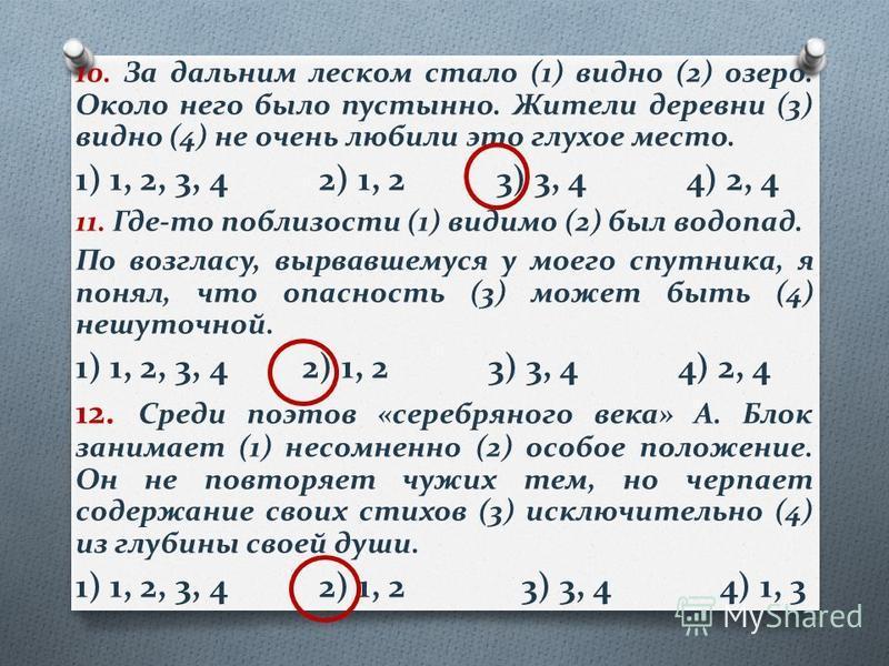 10. За дальним леском стало (1) видно (2) озеро. Около него было пустынно. Жители деревни (3) видно (4) не очень любили это глухое место. 1) 1, 2, 3, 4 2) 1, 2 3) 3, 4 4) 2, 4 11. Где-то поблизости (1) видимо (2) был водопад. По возгласу, вырвавшемус