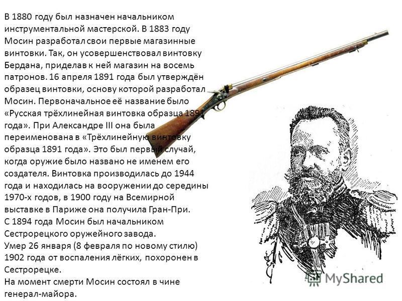 В 1880 году был назначен начальником инструментальной мастерской. В 1883 году Мосин разработал свои первые магазинные винтовки. Так, он усовершенствовал винтовку Бердана, приделав к ней магазин на восемь патронов. 16 апреля 1891 года был утверждён об