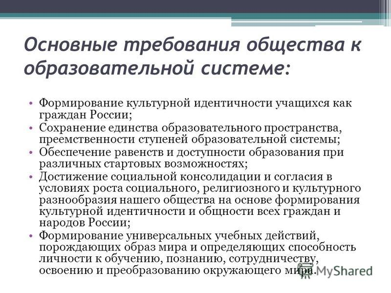 Основные требования общества к образовательной системе: Формирование культурной идентичности учащихся как граждан России; Сохранение единства образовательного пространства, преемственности ступеней образовательной системы; Обеспечение равенств и дост