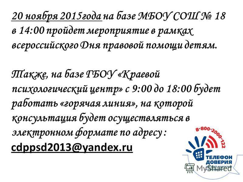 20 ноября 2015 года на базе МБОУ СОШ 18 в 14:00 пройдет мероприятие в рамках всероссийского Дня правовой помощи детям. Также, на базе ГБОУ «Краевой психологический центр» с 9:00 до 18:00 будет работать «горячая линия», на которой консультация будет о