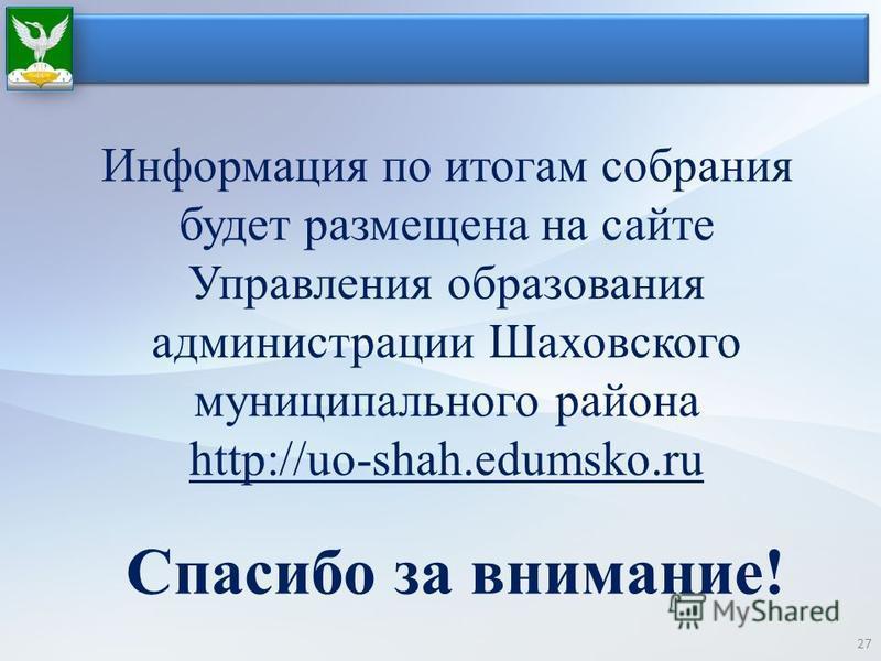 27 Спасибо за внимание! Информация по итогам собрания будет размещена на сайте Управления образования администрации Шаховского муниципального района http://uo-shah.edumsko.ru