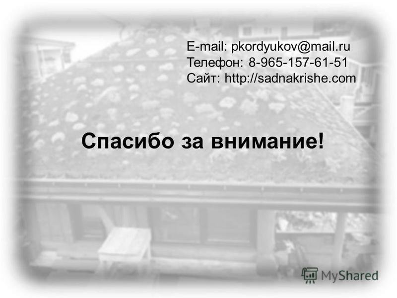 Спасибо за внимание! E-mail: pkordyukov@mail.ru Телефон: 8-965-157-61-51 Сайт: http://sadnakrishe.com