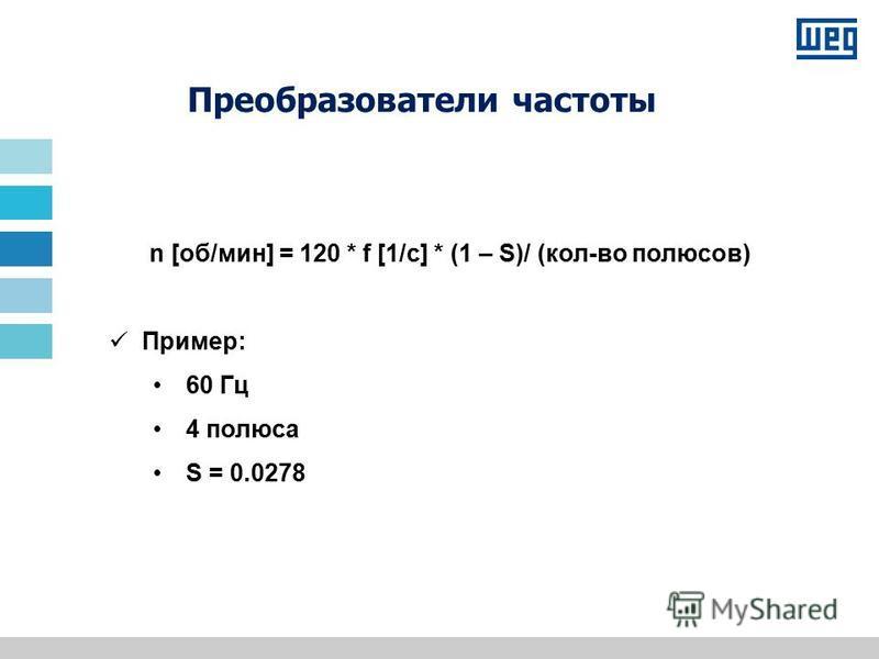 n [об/мин] = 120 * f [1/с] * (1 – S)/ (кол-во полюсов) Пример: 60 Гц 4 полюса S = 0.0278