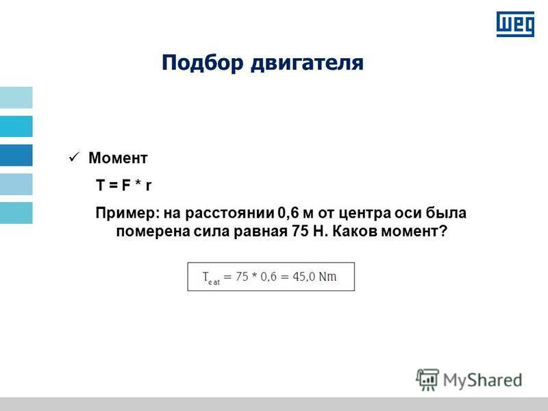 Подбор двигателя Момент T = F * r Пример: на расстоянии 0,6 м от центра оси была померена сила равная 75 Н. Каков момент?