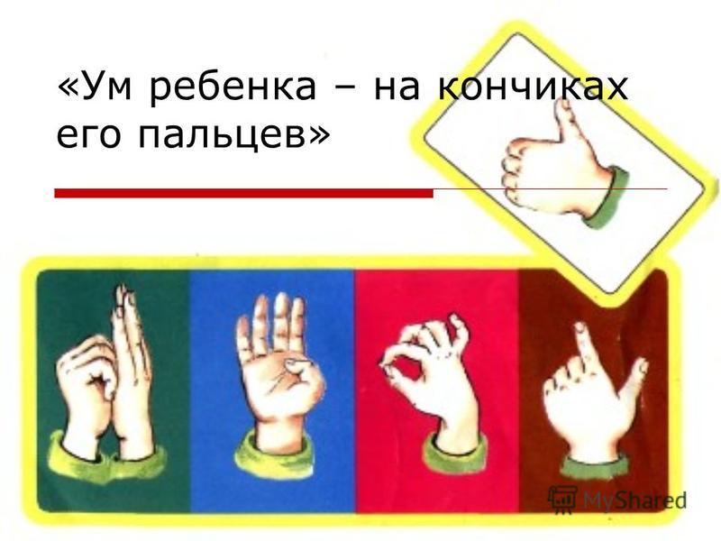 «Ум ребенка – на кончиках его пальцев»