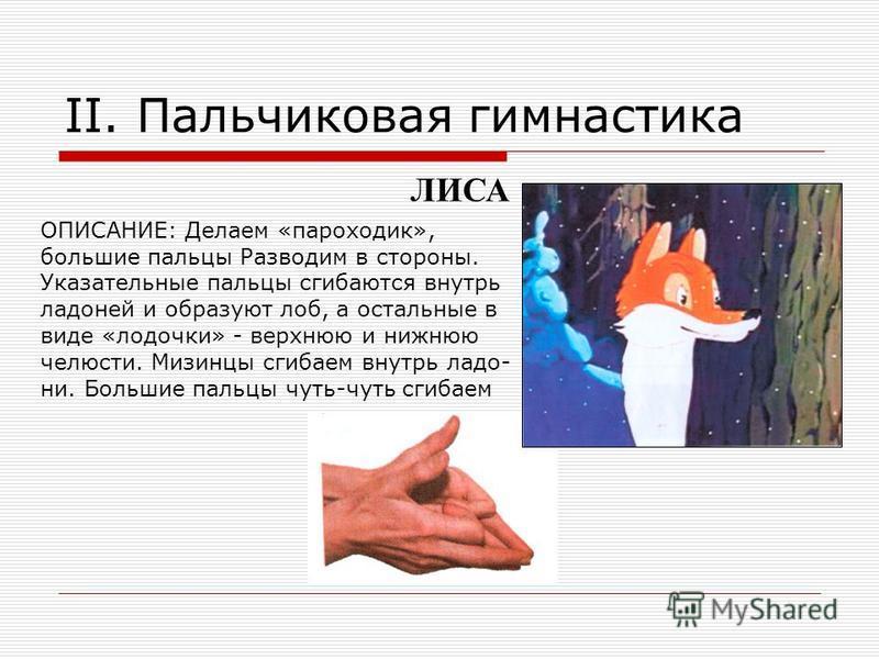 II. Пальчиковая гимнастика ЛИСА ОПИСАНИЕ: Делаем «пароходик», большие пальцы Разводим в стороны. Указательные пальцы сгибаются внутрь ладоней и образуют лоб, а остальные в виде «лодочки» - верхнюю и нижнюю челюсти. Мизинцы сгибаем внутрь ладо- ни. Бо