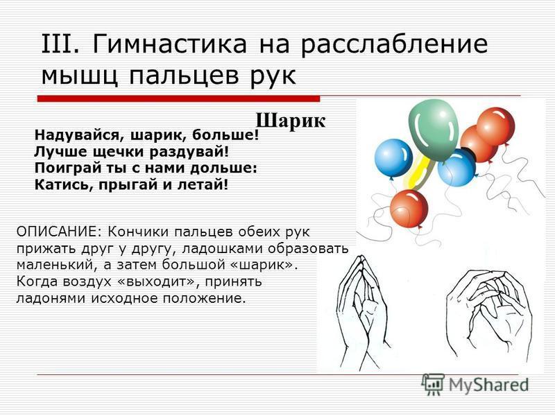 III. Гимнастика на расслабление мышц пальцев рук Надувайся, шарик, больше! Лучше щечки раздувай! Поиграй ты с нами дольше: Катись, прыгай и летай! Шарик ОПИСАНИЕ: Кончики пальцев обеих рук прижать друг у другу, ладошками образовать маленький, а затем