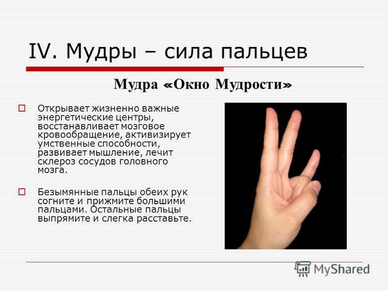 IV. Мудры – сила пальцев Открывает жизненно важные энергетические центры, восстанавливает мозговое кровообращение, активизирует умственные способности, развивает мышление, лечит склероз сосудов головного мозга. Безымянные пальцы обеих рук согните и п