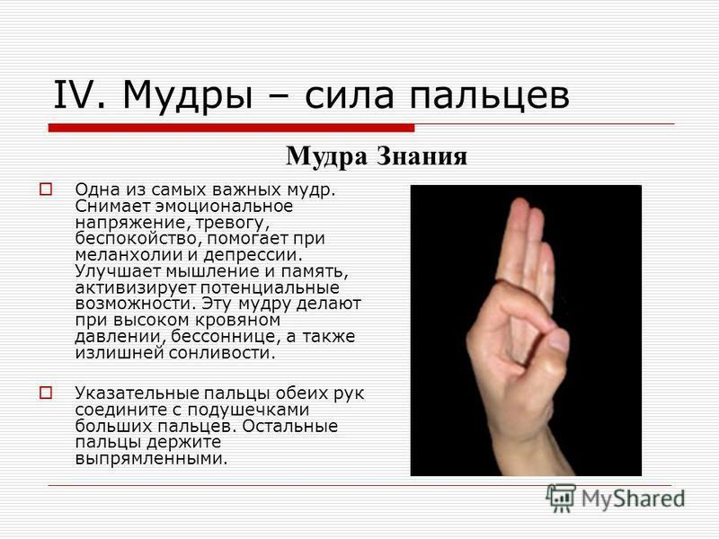 IV. Мудры – сила пальцев Одна из самых важных мудр. Снимает эмоциональное напряжение, тревогу, беспокойство, помогает при меланхолии и депрессии. Улучшает мышление и память, активизирует потенциальные возможности. Эту мудра делают при высоком кровяно