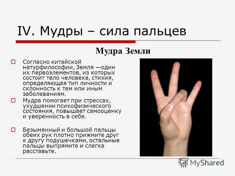 IV. Мудры – сила пальцев Согласно китайской натурфилософии, Земля один их первоэлементов, из которых состоит тело человека, стихия, определяющая тип личности и склонность к тем или иным заболеваниям. Мудра помогает при стрессах, ухудшении психофизиче